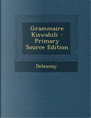 Grammaire Kiswahili - Primary Source Edition by Delaunay