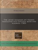 The Latine Grammar of P. Ramus Translated Into English; Seene and Allowed. (1585) by Petrus Ramus