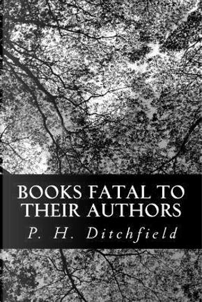 Books Fatal to Their Authors by P. H. Ditchfield