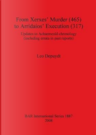 From Xerxes' Murder 465 to Arridaios' Execution 317 by Leo Depuydt