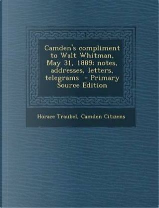 Camden's Compliment to Walt Whitman, May 31, 1889; Notes, Addresses, Letters, Telegrams by Horace Traubel