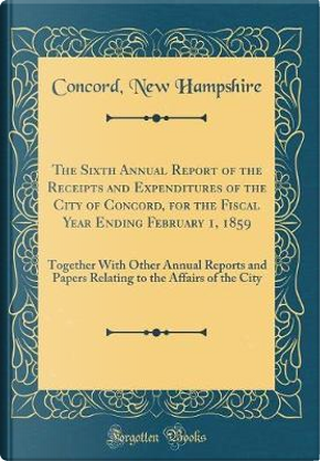 The Sixth Annual Report of the Receipts and Expenditures of the City of Concord, for the Fiscal Year Ending February 1, 1859 by Concord New Hampshire
