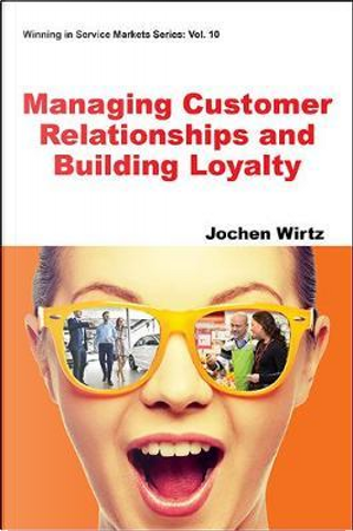 Managing Customer Relationships and Building Loyalty by Jochen Wirtz