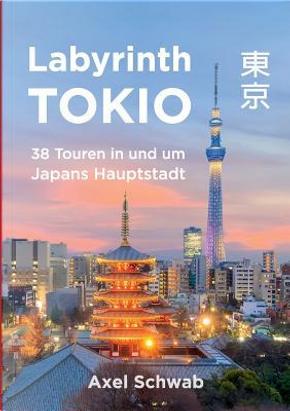 Labyrinth Tokio - 38 Touren in und um Japans Hauptstadt by Axel Schwab