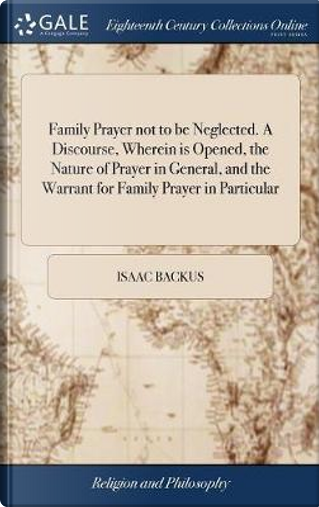 Family Prayer Not to Be Neglected. a Discourse, Wherein Is Opened, the Nature of Prayer in General, and the Warrant for Family Prayer in Particular by Isaac Backus