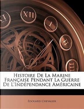 Histoire de La Marine Fran Aise Pendant La Guerre de L'Ind Pendance Am Ricaine by Douard Chevalier