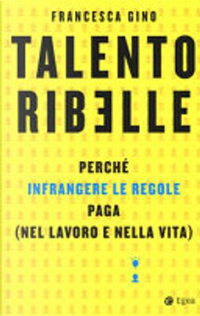 Talento ribelle by Francesca Gino
