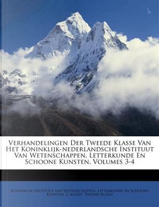 Verhandelingen Der Tweede Klasse Van Het Koninklijk-Nederlandsche Instituut Van Wetenschappen, Letterkunde En Schoone Kunsten, Volumes 3-4 by Tweede Klasse