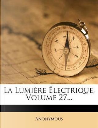 La Lumiere Electrique, Volume 27. by ANONYMOUS