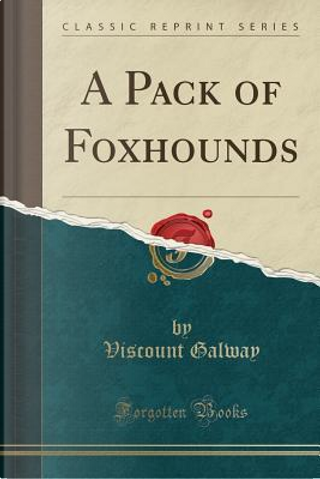 A Pack of Foxhounds (Classic Reprint) by Viscount Galway