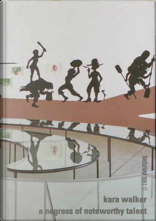 Kara Walker: a negress of noteworthy talent by Luca Morena, Rebecca Walker, Richard Flood