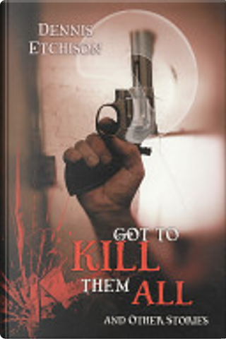 Got to Kill Them All and Other Stories by Dennis Etchison