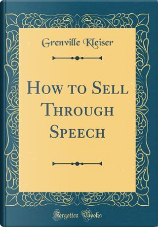 How to Sell Through Speech (Classic Reprint) by Grenville Kleiser