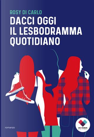 Dacci oggi il lesbodramma quotidiano by Rosy Di Carlo