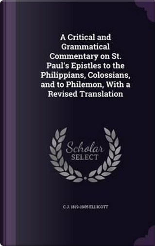 A Critical and Grammatical Commentary on St. Paul's Epistles to the Philippians, Colossians, and to Philemon, with a Revised Translation by Charles John Ellicott
