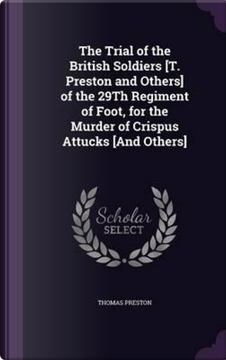 The Trial of the British Soldiers [T. Preston and Others] of the 29th Regiment of Foot, for the Murder of Crispus Attucks [And Others] by Professor Thomas Preston