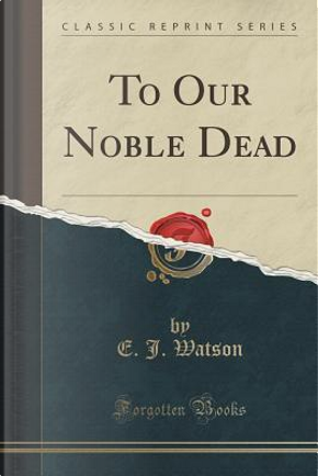 To Our Noble Dead (Classic Reprint) by E. J. Watson