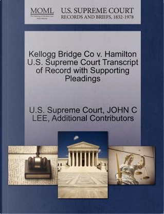 Kellogg Bridge Co V. Hamilton U.S. Supreme Court Transcript of Record with Supporting Pleadings by John C. Lee