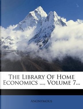 The Library of Home Economics ..., Volume 7... by ANONYMOUS
