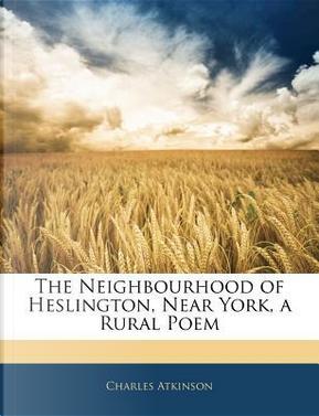 The Neighbourhood of Heslington, Near York, a Rural Poem by Charles Atkinson
