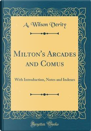 Milton's Arcades and Comus by A. Wilson Verity