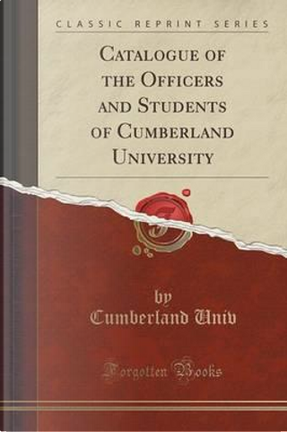 Catalogue of the Officers and Students of Cumberland University (Classic Reprint) by Cumberland Univ