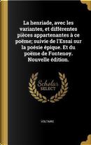 La Henriade, Avec Les Variantes, Et Différentes Pièces Appartenantes À Ce Poëme; Suivie de l'Essai Sur La Poésie Épique. Et Du Poëme de Fontenoy. Nouv by Voltaire