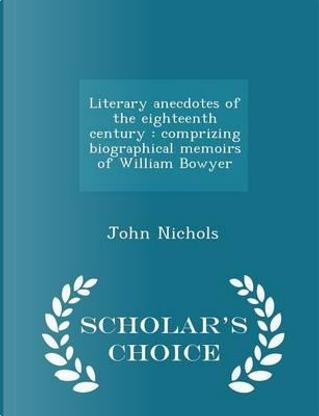 Literary Anecdotes of the Eighteenth Century by John Nichols