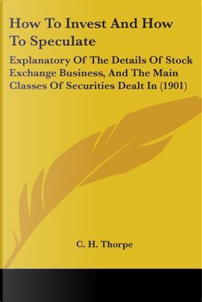 How to Invest and How to Speculate by C. H. Thorpe