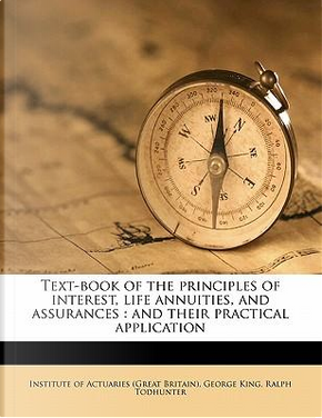 Text-Book of the Principles of Interest, Life Annuities, and Assurances by George King