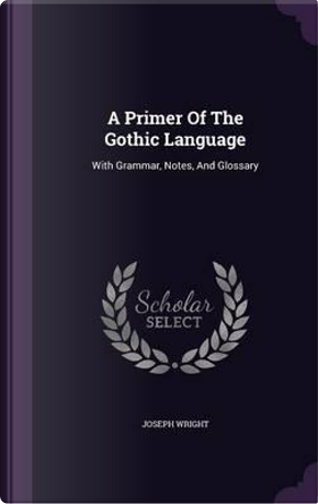 A Primer of the Gothic Language by Associate Professor Joseph Wright