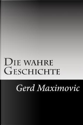 Die Wahre Geschichte by Gerd Maximovic