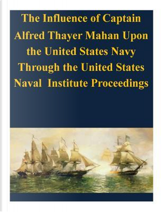 The Influence of Captain Alfred Thayer Mahan upon the United States Navy by United States Army Command and General Staff College