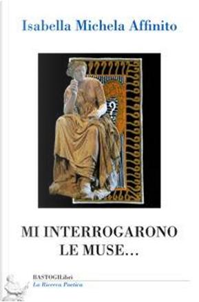 Mi interrogarono le muse... by Isabella Michela Affinito