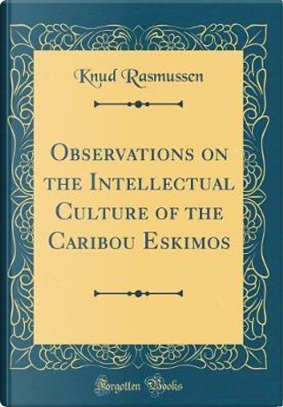 Observations on the Intellectual Culture of the Caribou Eskimos (Classic Reprint) by Knud Rasmussen