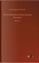The Confessions of Jean Jacques Rousseau by Jean Jacques Rousseau