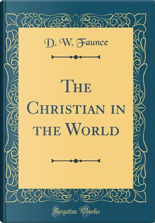 The Christian in the World (Classic Reprint) by D. W. Faunce
