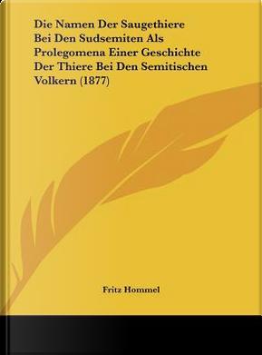 Die Namen Der Saugethiere Bei Den Sudsemiten ALS Prolegomena Einer Geschichte Der Thiere Bei Den Semitischen Volkern (1877) by Fritz Hommel