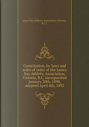 Constitution, By-Laws and Rules of Order of the James Bay Athletic Association, Victoria, B.C. Incorporated January 20th, 1890, Adopted April 4th, 1892 by James Bay Athletic Associatio (Victoria