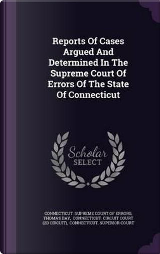 Reports of Cases Argued and Determined in the Supreme Court of Errors of the State of Connecticut by Thomas Day