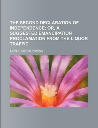 The Second Declaration of Independence; Or, a Suggested Emancipation Proclamation from the Liquor Traffic by Emmett Devine Nichols