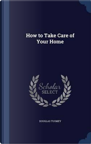 How to Take Care of Your Home by Douglas Tuomey