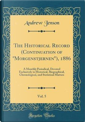 """The Historical Record (Continuation of """"Morgenstjernen""""), 1886, Vol. 5 by Andrew Jenson"""