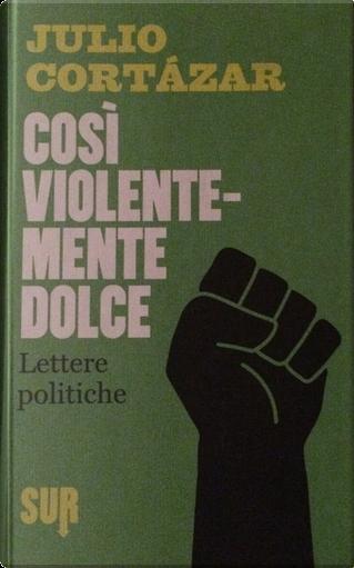Così violentemente dolce by Julio Cortazar