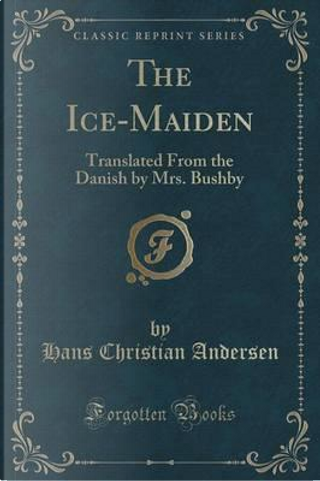 The Ice-Maiden (Classic Reprint) by H. C. Andersen