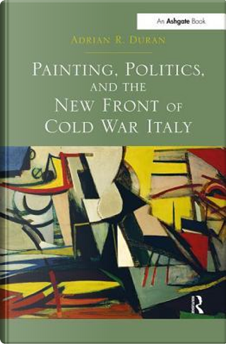 Painting, Politics, and the New Front of Cold War Italy by Adrian R. Duran