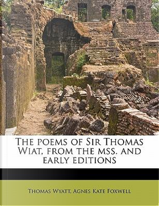 The Poems of Sir Thomas Wiat, from the Mss. and Early Editions by Sir Thomas Wyatt