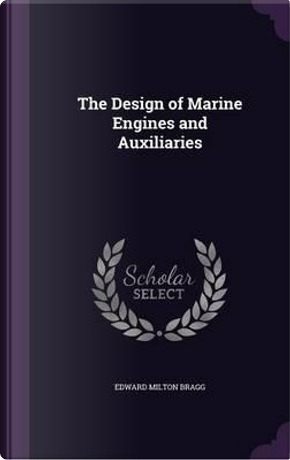 The Design of Marine Engines and Auxiliaries by Edward Milton Bragg