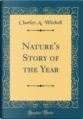 Nature's Story of the Year (Classic Reprint) by Charles A. Witchell