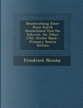 Beschreibung Einer Reise Durch Deutschland Und Die Schweiz, Im Jahre 1781, Erster Band by Friedrich Nicolai
